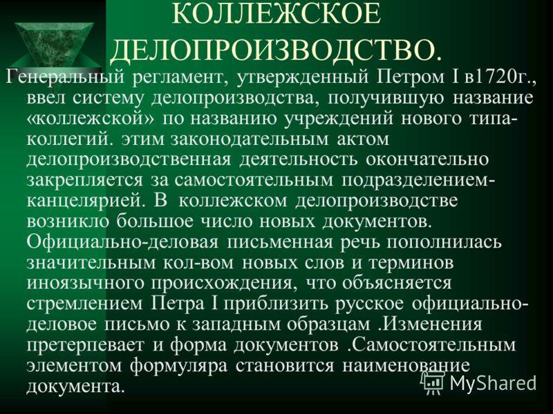 Генеральный регламент, утвержденный Петром I в1720г., ввел систему делопроизводства, получившую название «коллежской» по названию учреждений нового типа- коллегий. этим законодательным актом делопроизводственная деятельность окончательно закрепляется