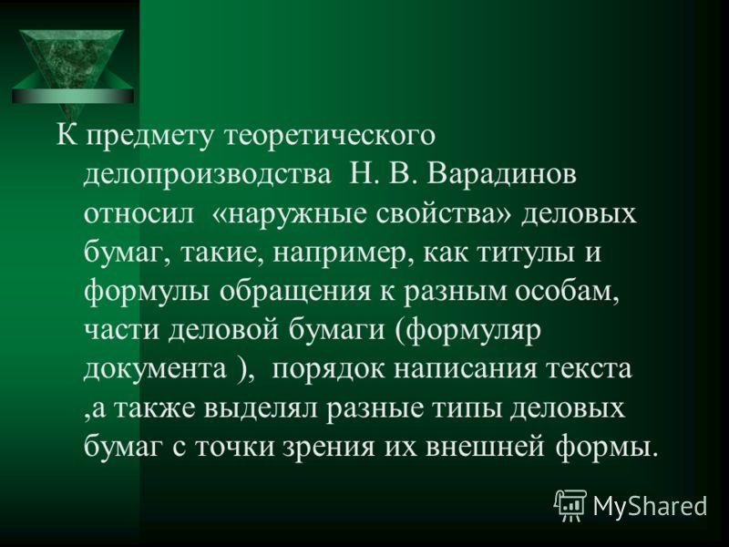 К предмету теоретического делопроизводства Н. В. Варадинов относил «наружные свойства» деловых бумаг, такие, например, как титулы и формулы обращения к разным особам, части деловой бумаги (формуляр документа ), порядок написания текста,а также выделя