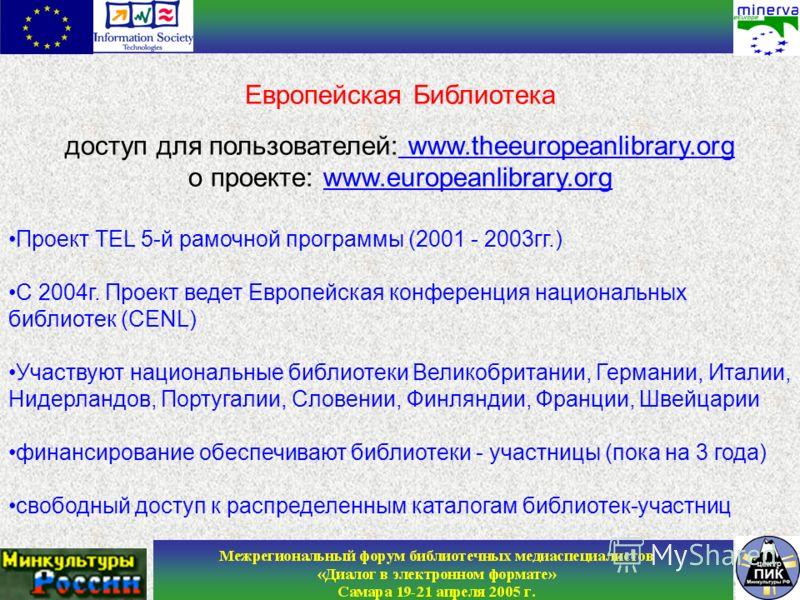 Европейская Библиотека доступ для пользователей: www.theeuropeanlibrary.org о проекте: www.europeanlibrary.org Проект TEL 5-й рамочной программы (2001 - 2003гг.) С 2004г. Проект ведет Европейская конференция национальных библиотек (CENL) Участвуют на