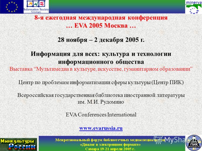 8-я ежегодная международная конференция … EVA 2005 Москва … 28 ноября – 2 декабря 2005 г. Информация для всех: культура и технологии информационного общества Выставка Мультимедиа в культуре, искусстве, гуманитарном образовании Центр по проблемам инфо