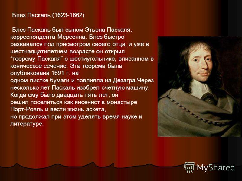 Блез Паскаль (1623-1662) Блез Паскаль был сыном Этьена Паскаля, корреспондента Мерсенна. Блез быстро развивался под присмотром своего отца, и уже в шестнадцатилетнем возрасте он открыл теорему Паскаля о шестиугольнике, вписанном в коническое сечение.