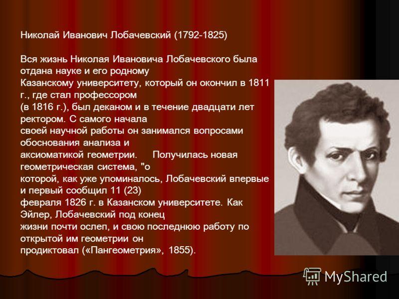 Николай Иванович Лобачевский (1792-1825) Вся жизнь Николая Ивановича Лобачевского была отдана науке и его родному Казанскому университету, который он окончил в 1811 г., где стал профессором (в 1816 г.), был деканом и в течение двадцати лет ректором.