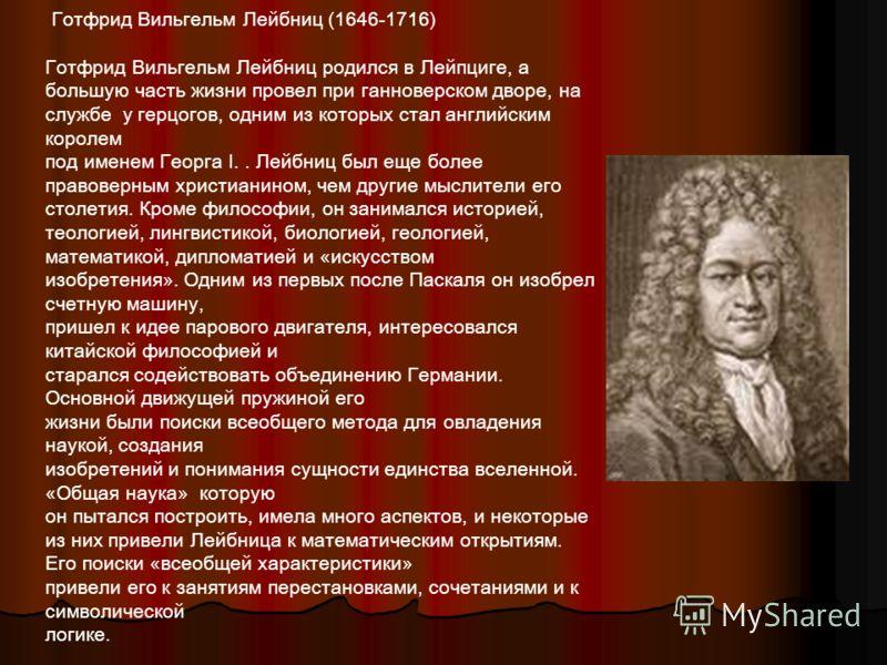 Готфрид Вильгельм Лейбниц (1646-1716) Готфрид Вильгельм Лейбниц родился в Лейпциге, а большую часть жизни провел при ганноверском дворе, на службе у герцогов, одним из которых стал английским королем под именем Георга I.. Лейбниц был еще более правов