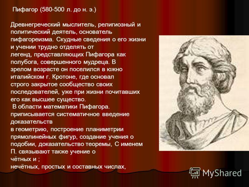 Пифагор (580-500 л. до н. э.) Древнегреческий мыслитель, религиозный и политический деятель, основатель пифагореизма. Скудные сведения о его жизни и учении трудно отделять от легенд, представляющих Пифагора как полубога, совершенного мудреца. В зрело