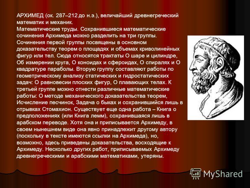 АРХИМЕД (ок. 287–212 до н.э.), величайший древнегреческий математик и механик. Математические труды. Сохранившиеся математические сочинения Архимеда можно разделить на три группы. Сочинения первой группы посвящены в основном доказательству теорем о п
