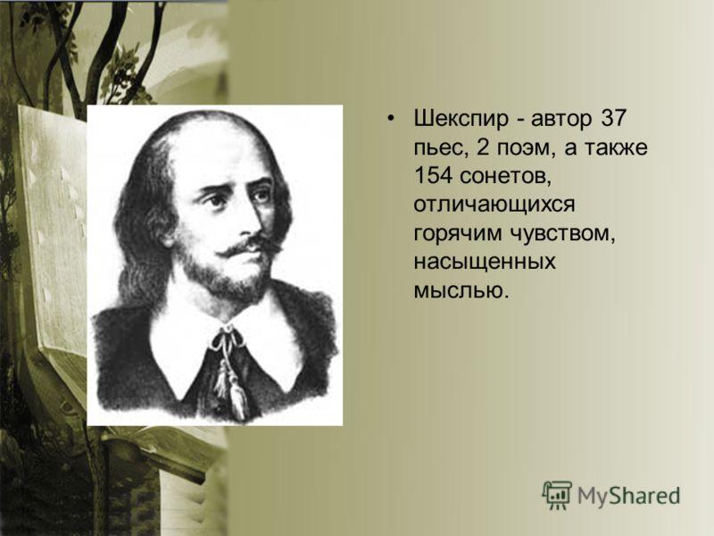 Шекспир - автор 37 пьес, 2 поэм, а также 154 сонетов, отличающихся горячим чувством, насыщенных мыслью.