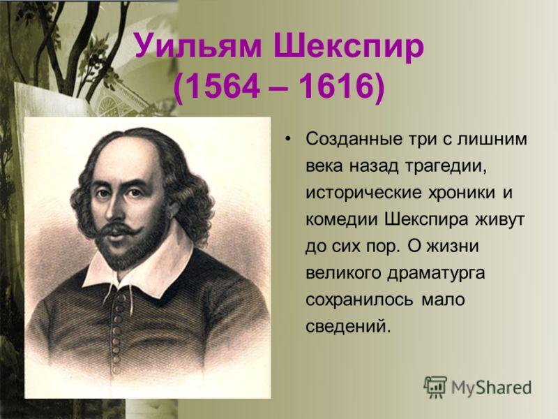 Уильям Шекспир (1564 – 1616) Созданные три с лишним века назад трагедии, исторические хроники и комедии Шекспира живут до сих пор. О жизни великого драматурга сохранилось мало сведений.
