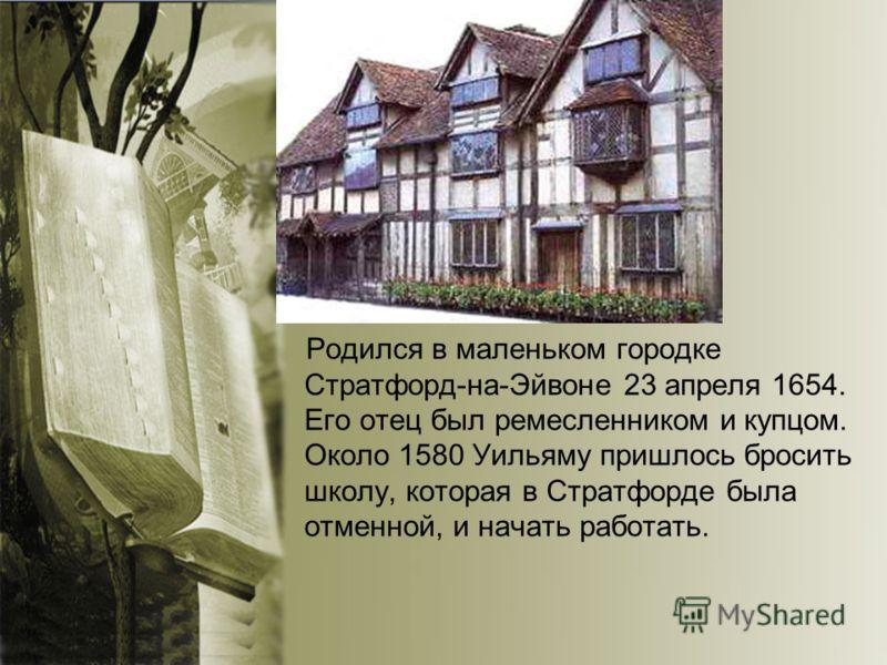 Родился в маленьком городке Стратфорд-на-Эйвоне 23 апреля 1654. Его отец был ремесленником и купцом. Около 1580 Уильяму пришлось бросить школу, которая в Стратфорде была отменной, и начать работать.