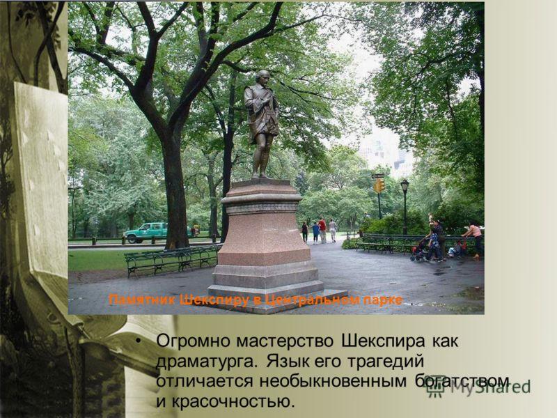 Огромно мастерство Шекспира как драматурга. Язык его трагедий отличается необыкновенным богатством и красочностью. Памятник Шекспиру в Центральном парке