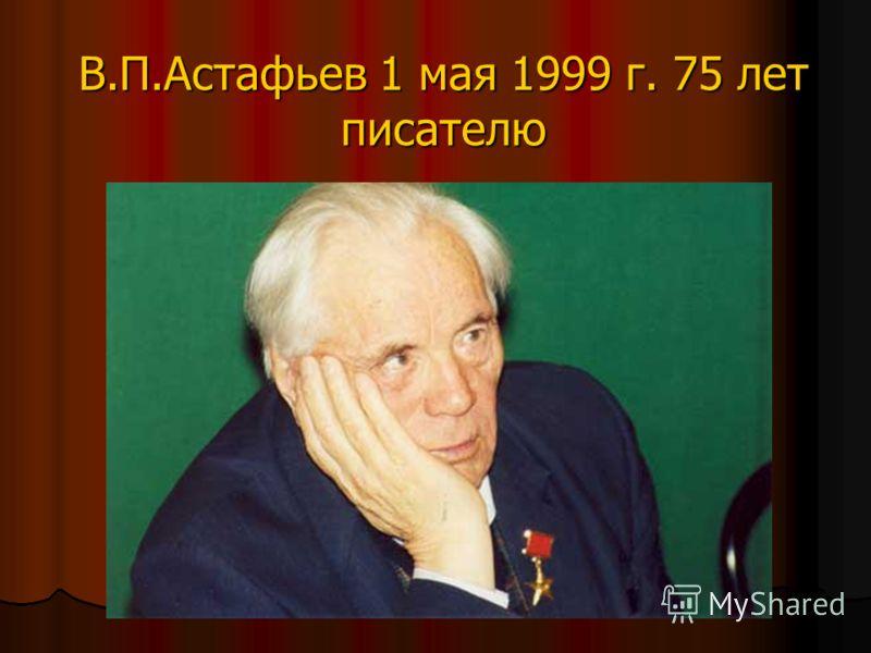 В.П.Астафьев 1 мая 1999 г. 75 лет писателю
