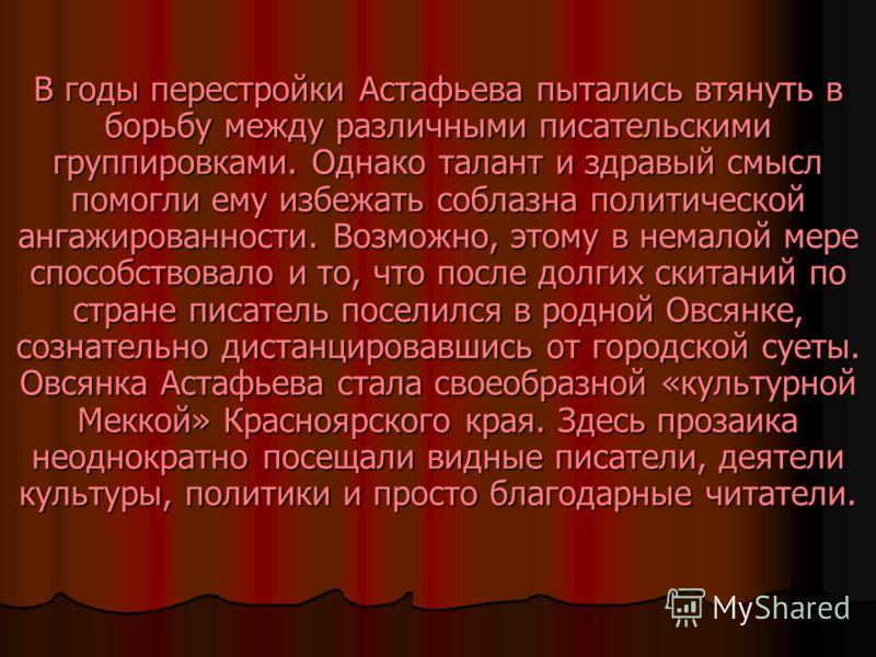 В годы перестройки Астафьева пытались втянуть в борьбу между различными писательскими группировками. Однако талант и здравый смысл помогли ему избежать соблазна политической ангажированности. Возможно, этому в немалой мере способствовало и то, что по