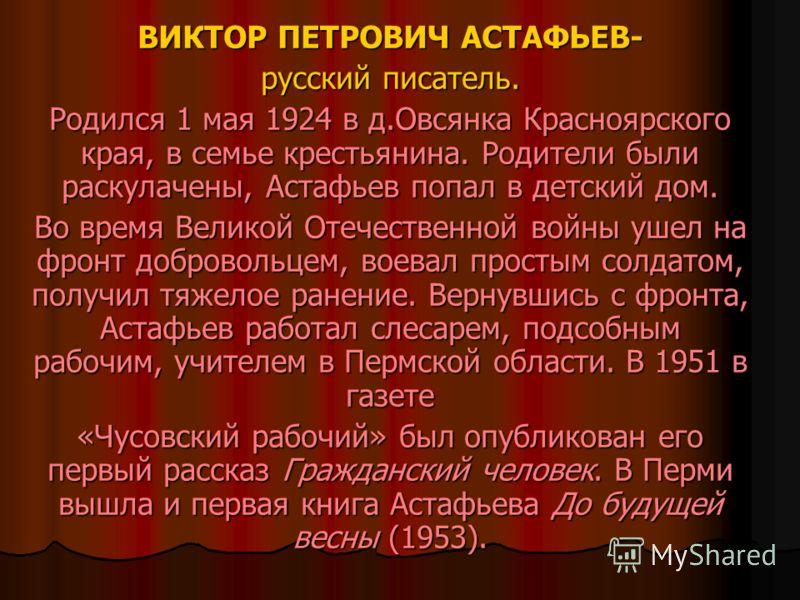 ВИКТОР ПЕТРОВИЧ АСТАФЬЕВ- русский писатель. Родился 1 мая 1924 в д.Овсянка Красноярского края, в семье крестьянина. Родители были раскулачены, Астафьев попал в детский дом. Во время Великой Отечественной войны ушел на фронт добровольцем, воевал прост