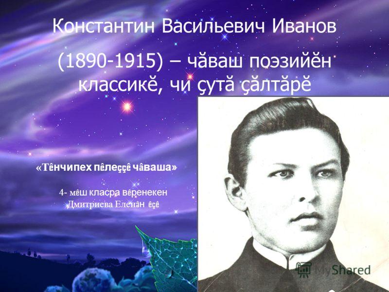 Константин Васильевич Иванов (1890-1915) – чăваш поэзийĕн классикĕ, чи çутă çăлтăрĕ «Т ê нчипех п ê ле ççê ч â ваша » 4- м ê ш класра в ê ренекен Дмитриева Елен â н êçê