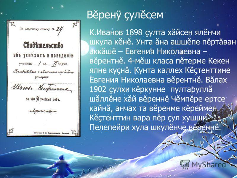 К.Иванов 1898 çулта хăйсен ялĕнчи шкула кĕнĕ. Унта ăна ашшĕпе пĕртăван аккăшĕ – Евгения Николаевна – вĕрентнĕ. 4-мĕш класа пĕтерме Кекен ялне куçнă. Кунта каллех Кĕçтенттине Евгения Николаевна вĕрентнĕ. Вăлах 1902 çулхи кĕркунне пултаруллă шăллĕне хă
