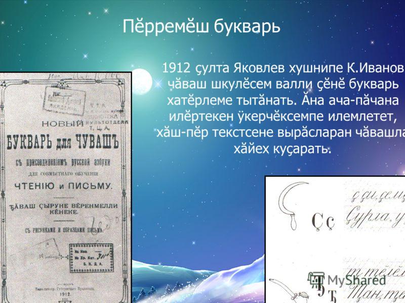 Пĕрремĕш букварь 1912 çулта Яковлев хушнипе К.Иванов чăваш шкулĕсем валли çĕнĕ букварь хатĕрлеме тытăнать. Ăна ача-пăчана илĕртекен ÿкерчĕксемпе илемлетет, хăш-пĕр текстсене вырăсларан чăвашла хăйех куçарать.