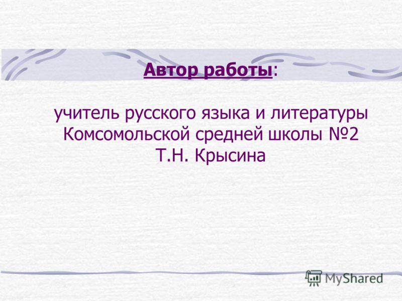 Автор работы: учитель русского языка и литературы Комсомольской средней школы 2 Т.Н. Крысина