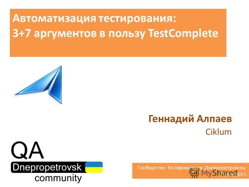 Автоматизация тестирования: 3+7 аргументов в пользу TestComplete Геннадий Алпаев Ciklum Сообщество Тестировщиков Днепропетровска 29/09/2011