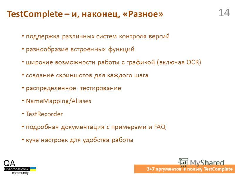 TestComplete – и, наконец, «Разное» 3+7 аргументов в пользу TestComplete 14 поддержка различных систем контроля версий разнообразие встроенных функций широкие возможности работы с графикой (включая OCR) создание скриншотов для каждого шага распределе