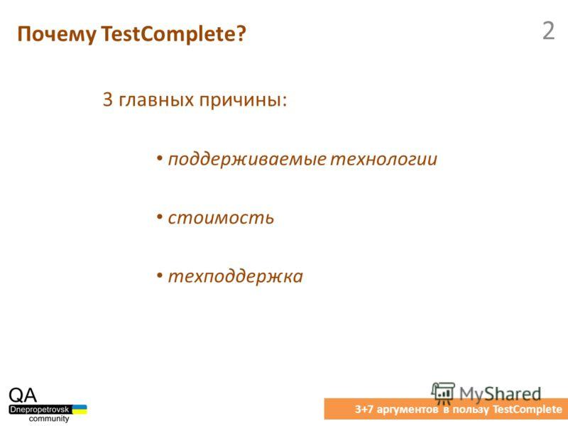 3 главных причины: Почему TestComplete? 3+7 аргументов в пользу TestComplete 2 поддерживаемые технологии стоимость техподдержка