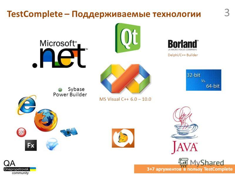 TestComplete – Поддерживаемые технологии 3+7 аргументов в пользу TestComplete 3 MS Visual C++ 6.0 – 10.0 Delphi/C++ Builder Sybase Power Builder