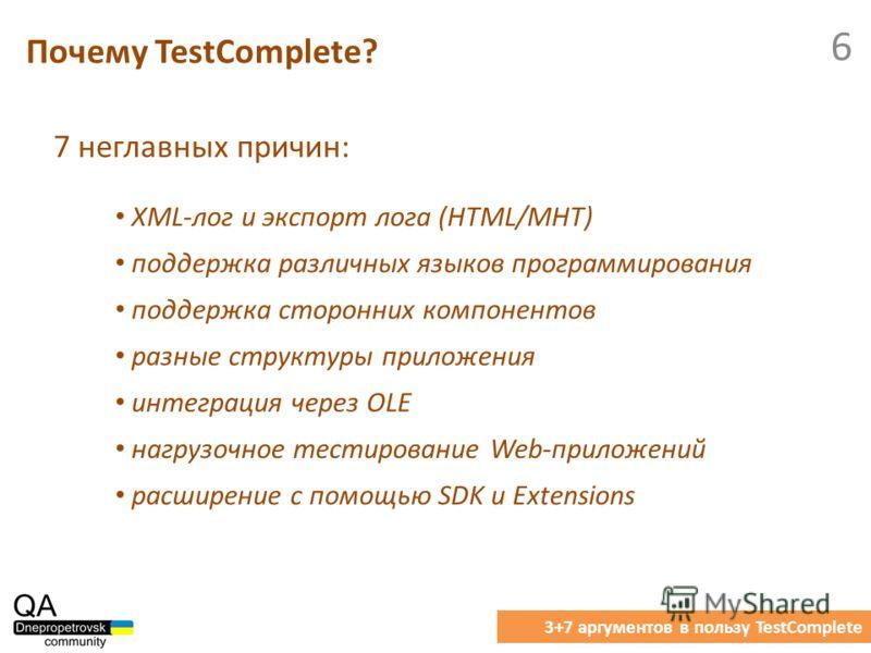 7 неглавных причин: Почему TestComplete? 3+7 аргументов в пользу TestComplete 6 XML-лог и экспорт лога (HTML/MHT) поддержка различных языков программирования поддержка сторонних компонентов разные структуры приложения интеграция через OLE нагрузочное