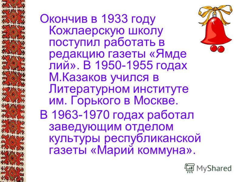 Окончив в 1933 году Кожлаерскую школу поступил работать в редакцию газеты «Ямде лий». В 1950-1955 годах М.Казаков учился в Литературном институте им. Горького в Москве. В 1963-1970 годах работал заведующим отделом культуры республиканской газеты «Мар