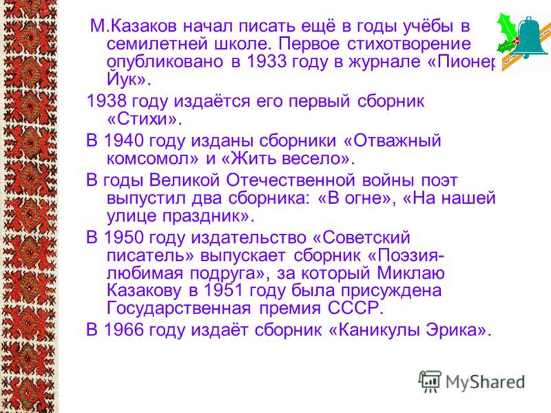 М.Казаков начал писать ещё в годы учёбы в семилетней школе. Первое стихотворение опубликовано в 1933 году в журнале «Пионер Йук». 1938 году издаётся его первый сборник «Стихи». В 1940 году изданы сборники «Отважный комсомол» и «Жить весело». В годы В