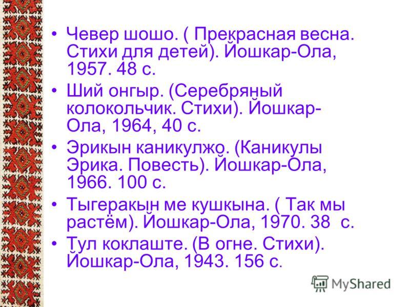 Чевер шошо. ( Прекрасная весна. Стихи для детей). Йошкар-Ола, 1957. 48 с. Ший онгыр. (Серебряный колокольчик. Стихи). Йошкар- Ола, 1964, 40 с. Эрикын каникулжо. (Каникулы Эрика. Повесть). Йошкар-Ола, 1966. 100 с. Тыгеракын ме кушкына. ( Так мы растём