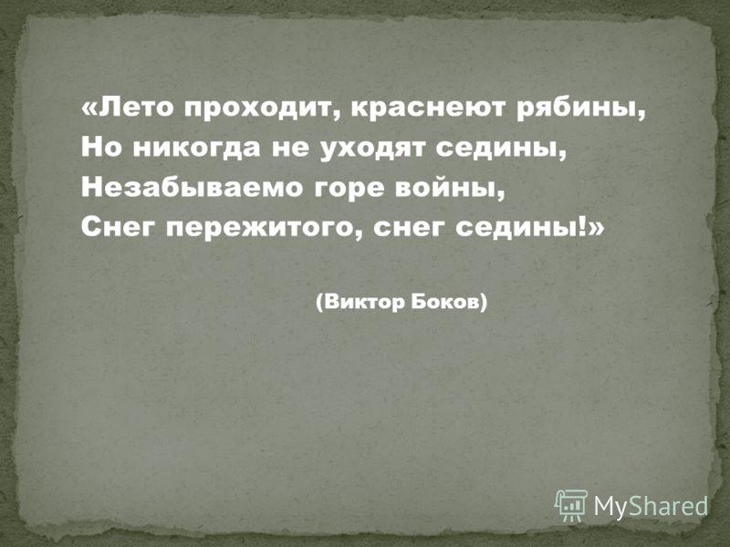 «Лето проходит, краснеют рябины, Но никогда не уходят седины, Незабываемо горе войны, Снег пережитого, снег седины!» (Виктор Боков)