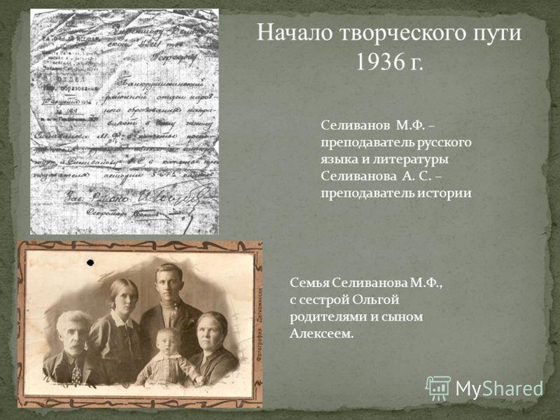 Начало творческого пути 1936 г. Селиванов М.Ф. – преподаватель русского языка и литературы Селиванова А. С. – преподаватель истории Семья Селиванова М.Ф., с сестрой Ольгой родителями и сыном Алексеем.