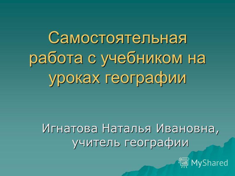 Самостоятельная работа с учебником на уроках географии Игнатова Наталья Ивановна, учитель географии