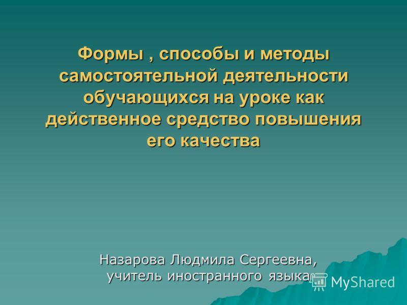 Формы, способы и методы самостоятельной деятельности обучающихся на уроке как действенное средство повышения его качества Назарова Людмила Сергеевна,