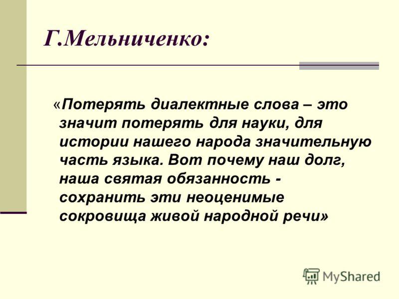 Г.Мельниченко: «Потерять диалектные слова – это значит потерять для науки, для истории нашего народа значительную часть языка. Вот почему наш долг, наша святая обязанность - сохранить эти неоценимые сокровища живой народной речи»
