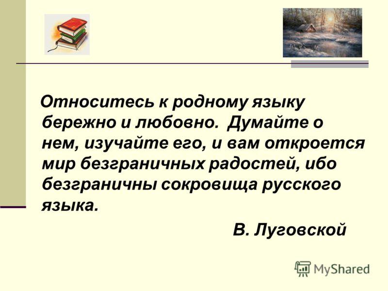 Относитесь к родному языку бережно и любовно. Думайте о нем, изучайте его, и вам откроется мир безграничных радостей, ибо безграничны сокровища русского языка. В. Луговской
