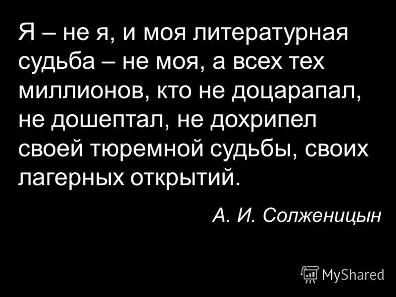Я – не я, и моя литературная судьба – не моя, а всех тех миллионов, кто не доцарапал, не дошептал, не дохрипел своей тюремной судьбы, своих лагерных открытий. А. И. Солженицын