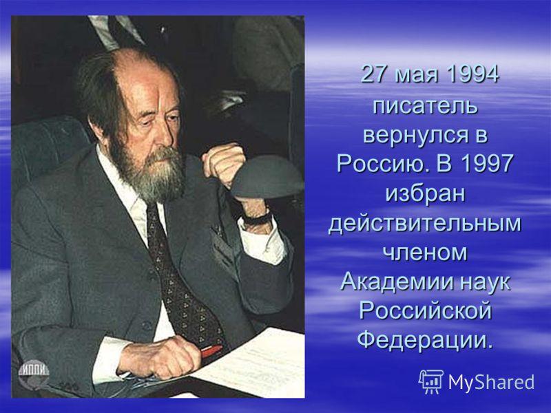 27 мая 1994 писатель вернулся в Россию. В 1997 избран действительным членом Академии наук Российской Федерации. 27 мая 1994 писатель вернулся в Россию. В 1997 избран действительным членом Академии наук Российской Федерации.