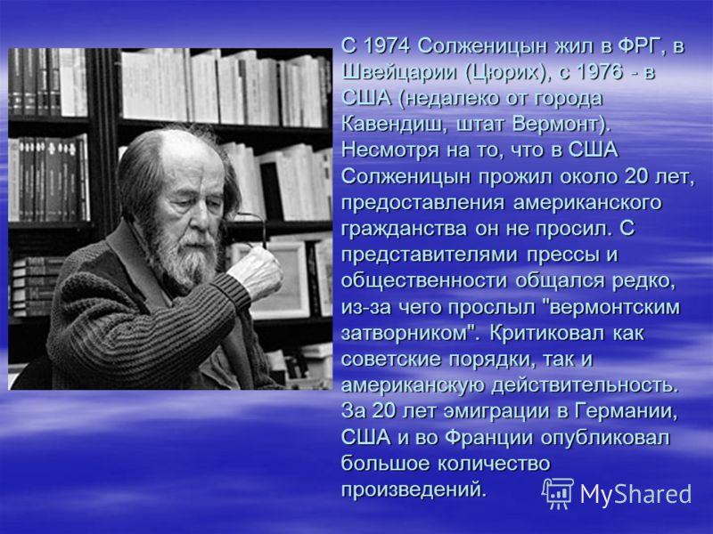 С 1974 Солженицын жил в ФРГ, в Швейцарии (Цюрих), с 1976 - в США (недалеко от города Кавендиш, штат Вермонт). Несмотря на то, что в США Солженицын прожил около 20 лет, предоставления американского гражданства он не просил. С представителями прессы и