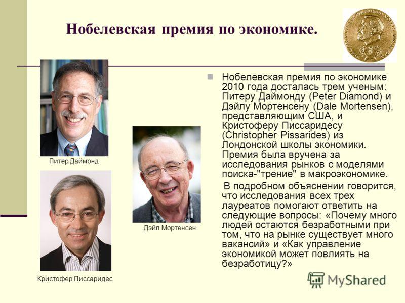 Нобелевская премия по экономике. Нобелевская премия по экономике 2010 года досталась трем ученым: Питеру Даймонду (Peter Diamond) и Дэйлу Мортенсену (Dale Mortensen), представляющим США, и Кристоферу Писсаридесу (Christopher Pissarides) из Лондонской