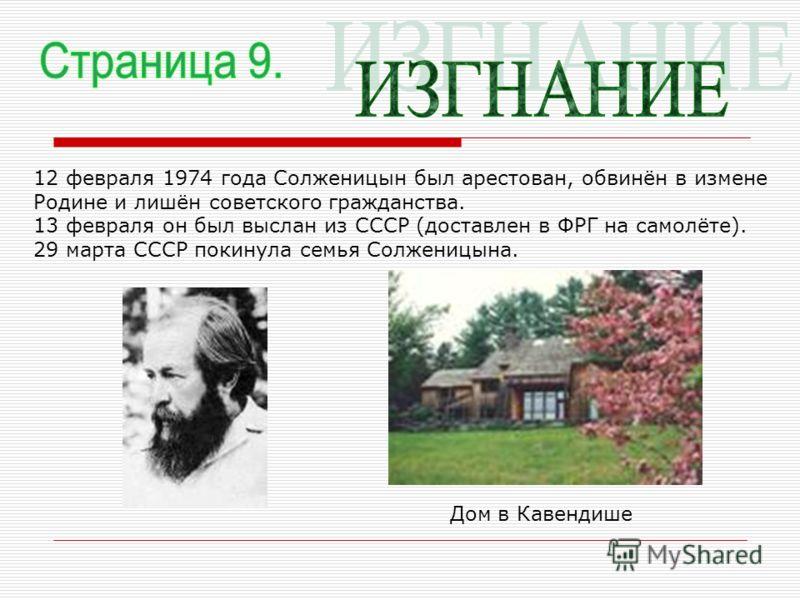 12 февраля 1974 года Солженицын был арестован, обвинён в измене Родине и лишён советского гражданства. 13 февраля он был выслан из СССР (доставлен в ФРГ на самолёте). 29 марта СССР покинула семья Солженицына. Дом в Кавендише