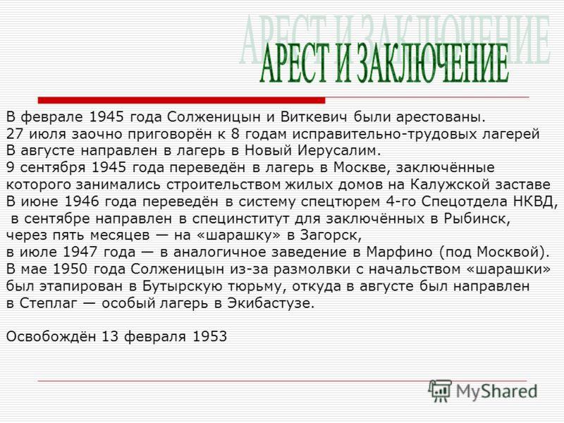 В феврале 1945 года Солженицын и Виткевич были арестованы. 27 июля заочно приговорён к 8 годам исправительно-трудовых лагерей В августе направлен в лагерь в Новый Иерусалим. 9 сентября 1945 года переведён в лагерь в Москве, заключённые которого заним