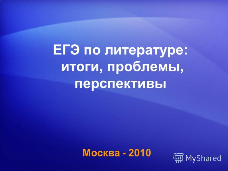 ЕГЭ по литературе: итоги, проблемы, перспективы Москва - 2010
