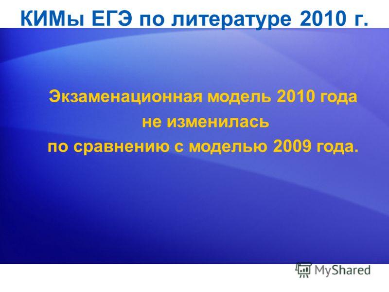 КИМы ЕГЭ по литературе 2010 г. Экзаменационная модель 2010 года не изменилась по сравнению с моделью 2009 года.