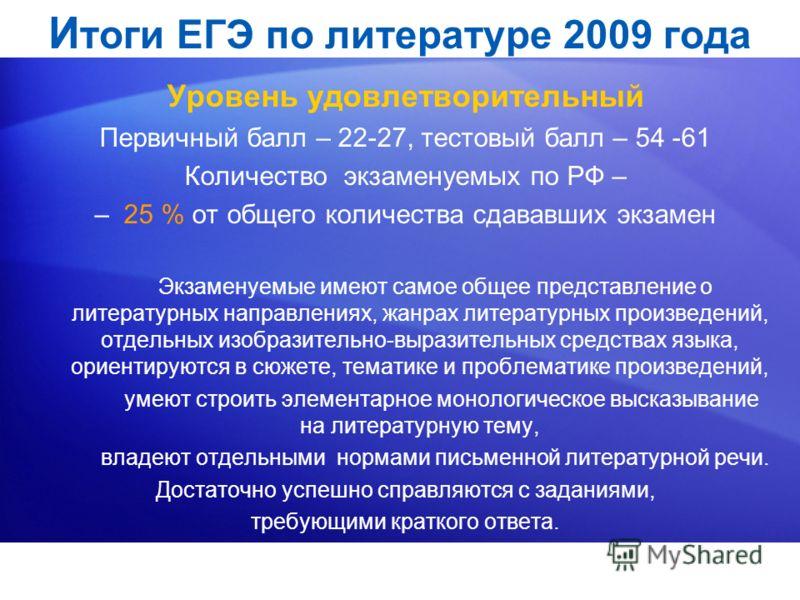 И тоги ЕГЭ по литературе 2009 года Уровень удовлетворительный Первичный балл – 22-27, тестовый балл – 54 -61 Количество экзаменуемых по РФ – – 25 % от общего количества сдававших экзамен Экзаменуемые имеют самое общее представление о литературных нап