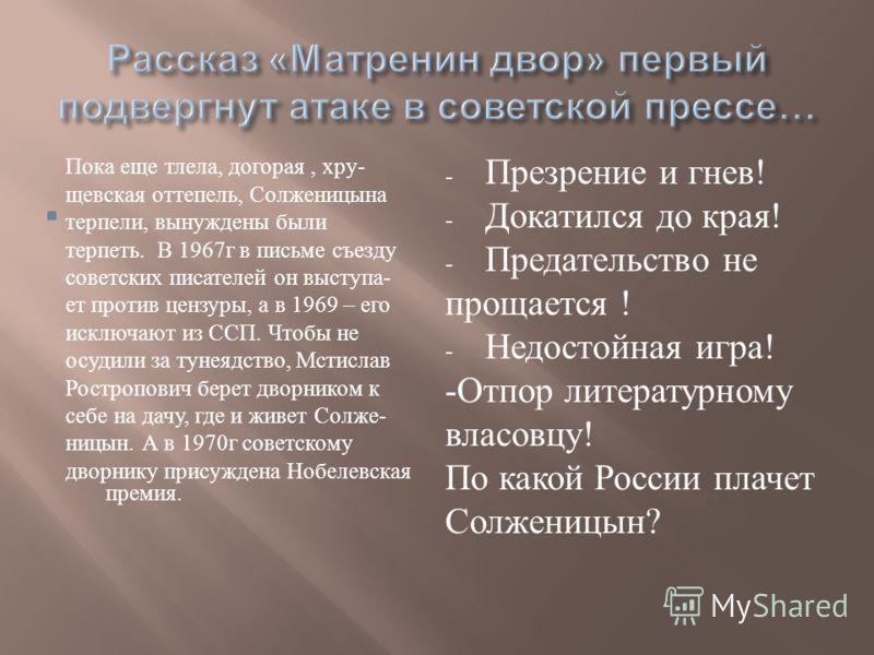 Пока еще тлела, догорая, хру - щевская оттепель, Солженицына терпели, вынуждены были терпеть. В 1967 г в письме съезду советских писателей он выступа - ет против цензуры, а в 1969 – его исключают из ССП. Чтобы не осудили за тунеядство, Мстислав Ростр