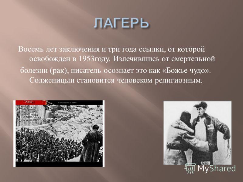 Восемь лет заключения и три года ссылки, от которой освобожден в 1953 году. Излечившись от смертельной болезни ( рак ), писатель осознает это как « Божье чудо ». Солженицын становится человеком религиозным.