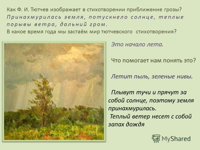 Как Ф. И. Тютчев изображает в стихотворении приближение грозы? Принахмурилась земля, потускнело солнце, теплые порывы ветра, дальний гром. В какое время года мы застаём мир тютчевского стихотворения? Это начало лета. Что помогает нам понять это? Лети