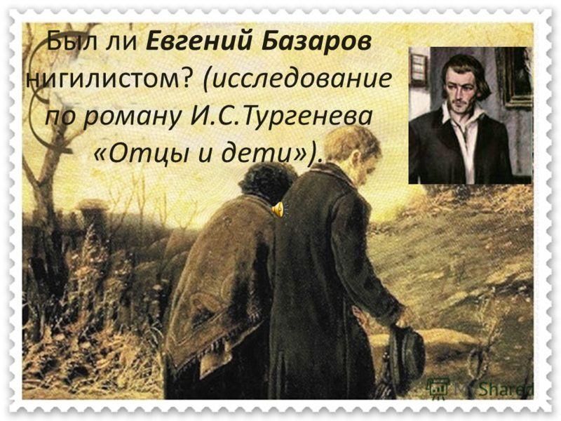 Был ли Евгений Базаров нигилистом? (исследование по роману И.С.Тургенева «Отцы и дети»).