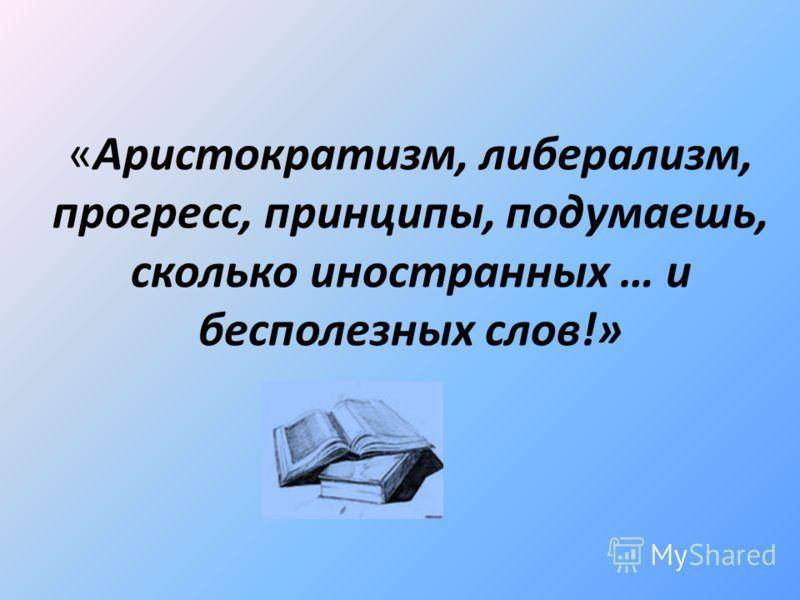«Аристократизм, либерализм, прогресс, принципы, подумаешь, сколько иностранных … и бесполезных слов!»