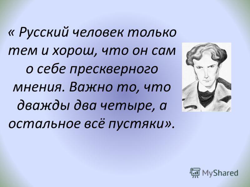« Русский человек только тем и хорош, что он сам о себе прескверного мнения. Важно то, что дважды два четыре, а остальное всё пустяки».