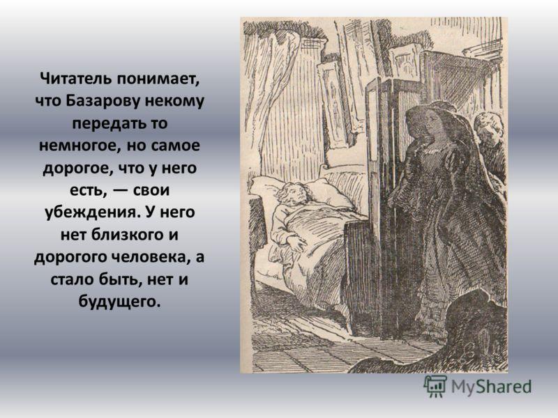 Читатель понимает, что Базарову некому передать то немногое, но самое дорогое, что у него есть, свои убеждения. У него нет близкого и дорогого человека, а стало быть, нет и будущего.
